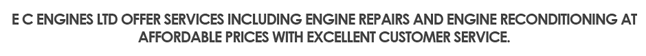 E C Engines Ltd offer services including engine repairs and engine reconditioning at affordable prices with excellent customer service.